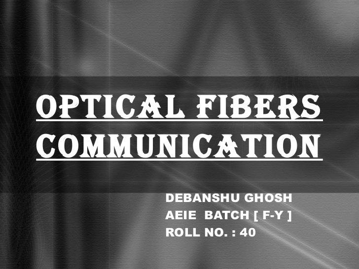 OPTICAL FIBERSCOMMUNICATION      DEBANSHU GHOSH      AEIE BATCH [ F-Y ]      ROLL NO. : 40
