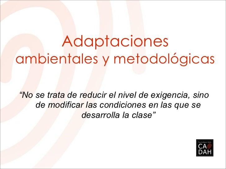"""Adaptacionesambientales y metodológicas""""No se trata de reducir el nivel de exigencia, sino    de modificar las condiciones..."""