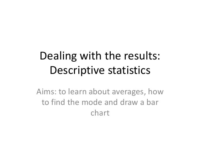 Dealing with the results: Descriptive statistics Aims: to learn about averages, how to find the mode and draw a bar chart
