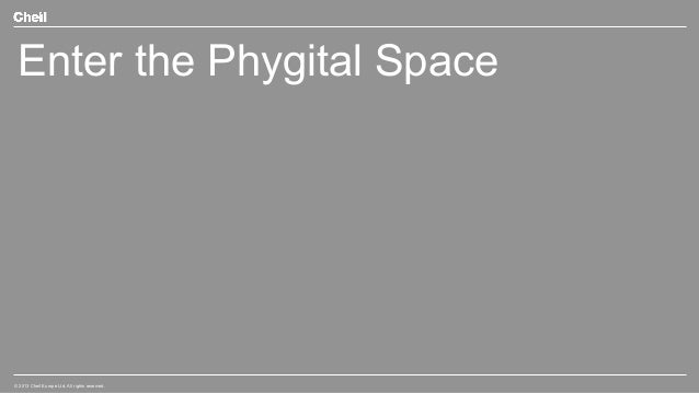 Enter the Phygital Space  © 2013 Cheil Europe Ltd. All rights reserved.