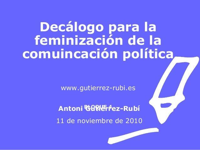 Decálogo para la feminización de la comuincación política www.gutierrez-rubi.es BLOQUE 4Antoni Gutiérrez-Rubí 11 de noviem...