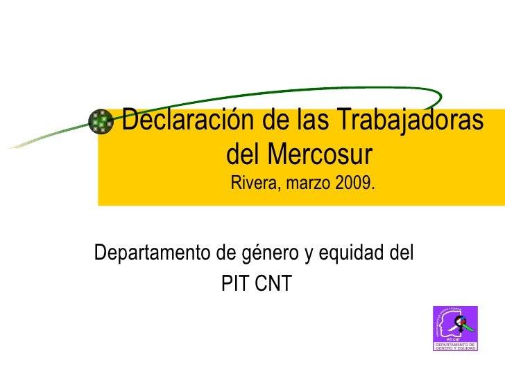 Declaración de las Trabajadoras del Mercosur  Rivera, marzo 2009. Departamento de género y equidad del PIT CNT