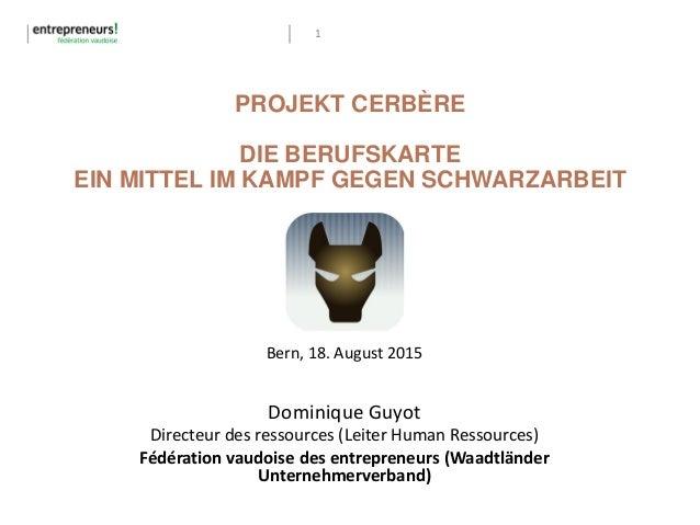 1 PROJEKT CERBÈRE DIE BERUFSKARTE EIN MITTEL IM KAMPF GEGEN SCHWARZARBEIT Bern, 18. August 2015 Dominique Guyot Directeur ...