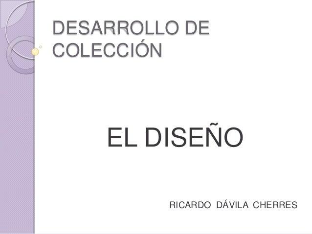DESARROLLO DECOLECCIÓN    EL DISEÑO         RICARDO DÁVILA CHERRES