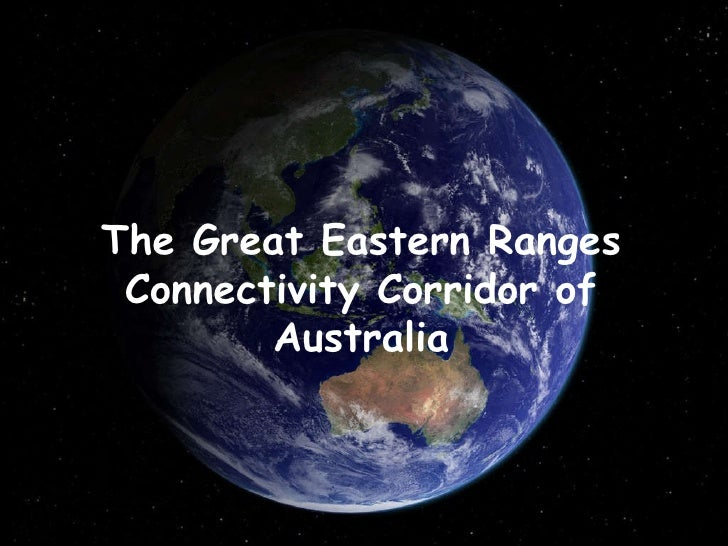 The Great Eastern Ranges Connectivity Corridor of Australia A presentation by Graeme Worboys and Ian Pulsford