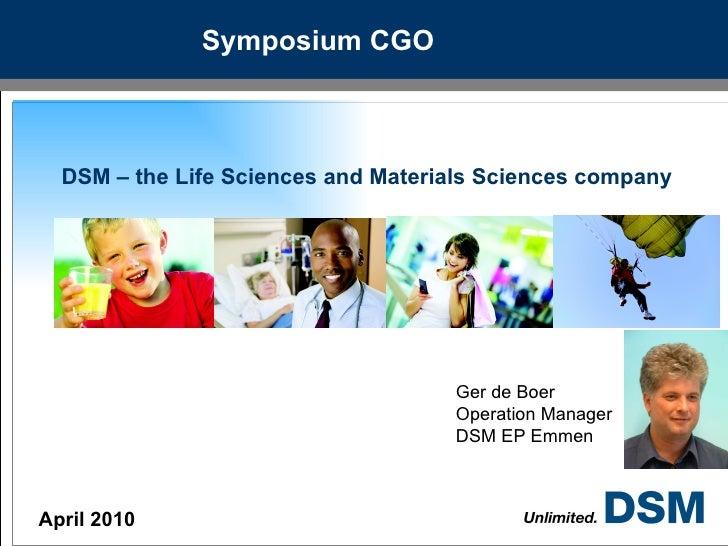 Symposium CGO DSM – the Life Sciences and Materials Sciences company April 2010 Ger de Boer Operation Manager DSM EP Emmen