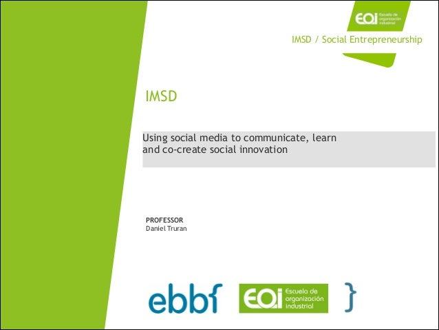 Using social media to communicate, learn and co-create social innovation IMSD PROFESSOR Daniel Truran IMSD / Social Entrep...
