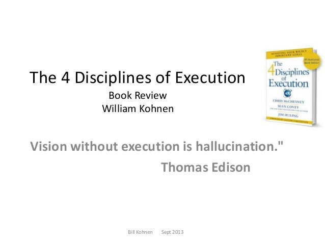"""The 4 Disciplines of Execution Book Review William Kohnen  Vision without execution is hallucination."""" Thomas Edison  Bill..."""