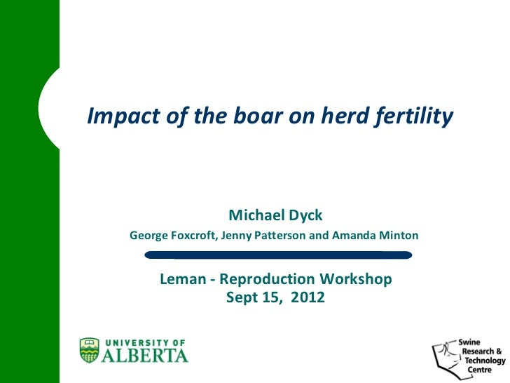 Impact of the boar on herd fertility                     Michael Dyck    George Foxcroft, Jenny Patterson and Amanda Minto...