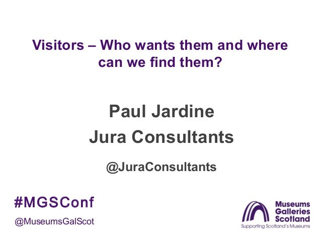 Visitors – Who wants them and where can we find them?  Paul Jardine Jura Consultants @JuraConsultants  #MGSConf @MuseumsGa...