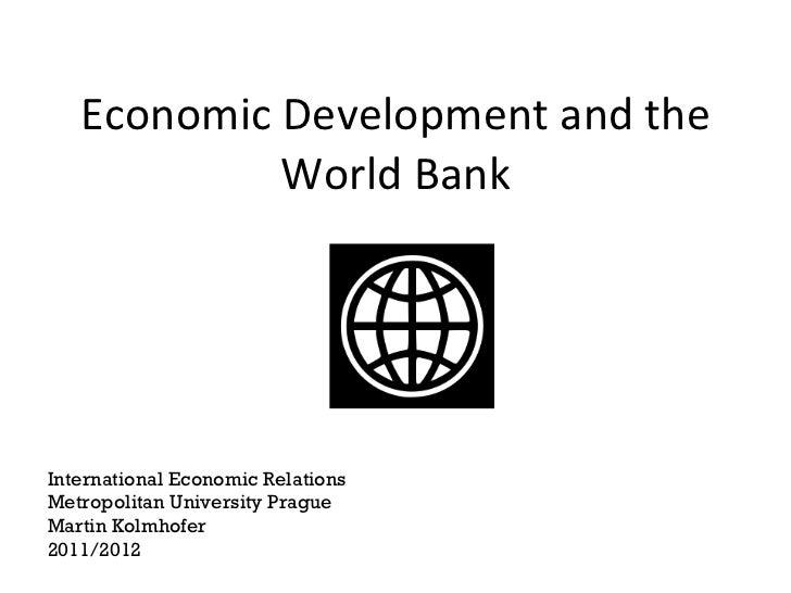 Economic Development and the World Bank International Economic Relations Metropolitan University Prague Martin Kolmhofer 2...