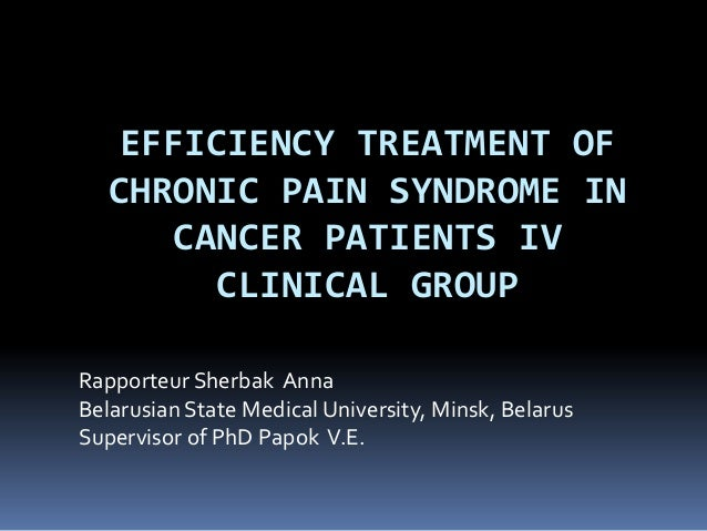 EFFICIENCY TREATMENT OFCHRONIC PAIN SYNDROME INCANCER PATIENTS IVCLINICAL GROUPRapporteur Sherbak AnnaBelarusian State Med...