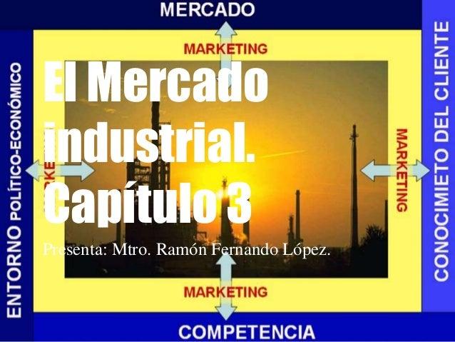 El Mercado industrial. Capítulo 3 Presenta: Mtro. Ramón Fernando López.