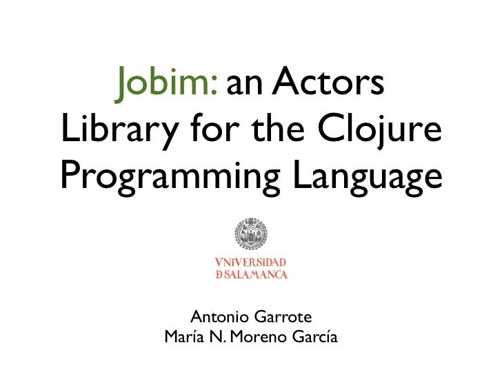 Jobim: an ActorsLibrary for the ClojureProgramming Language         Antonio Garrote      María N. Moreno García