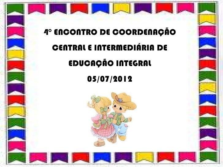 4° ENCONTRO DE COORDENAÇÃO CENTRAL E INTERMEDIÁRIA DE    EDUCAÇÃO INTEGRAL        05/07/2012