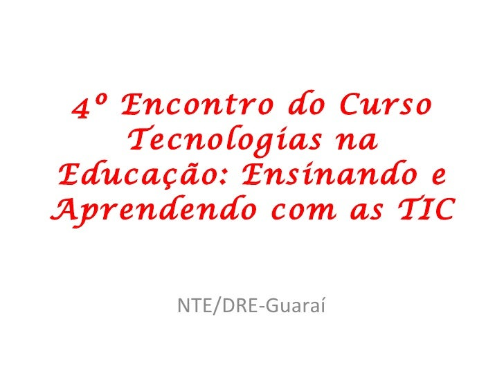 4º Encontro do Curso Tecnologias na Educação: Ensinando e Aprendendo com as TIC NTE/DRE-Guaraí