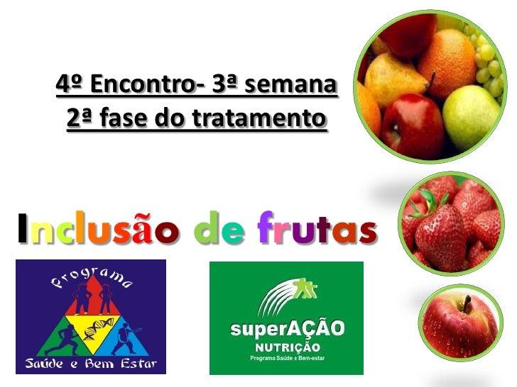 4º Encontro- 3ª semana  2ª fase do tratamentoInclusão de frutas