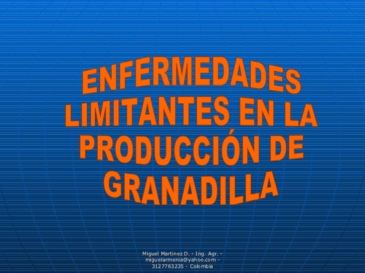 ENFERMEDADES  LIMITANTES EN LA PRODUCCIÓN DE GRANADILLA Miguel Martinez D. - Ing. Agr. - miguelarmenia@yahoo.com - 3127763...
