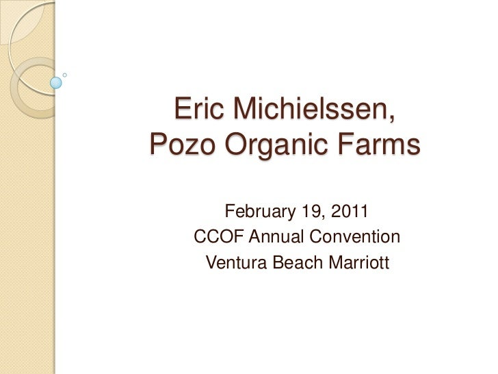 Eric Michielssen, Pozo Organic Farms<br />February 19, 2011<br />CCOF Annual Convention<br />Ventura Beach Marriott<br />
