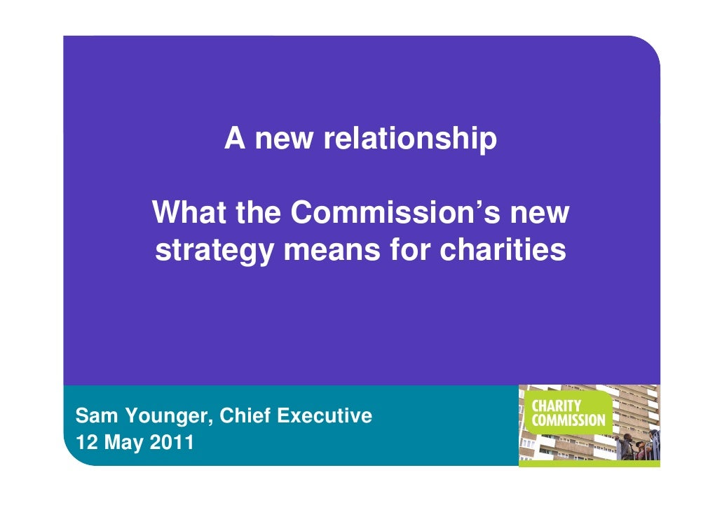 A new relationship       What the Commission's new       strategy means for charitiesSam Younger, Chief Executive12 May 2011