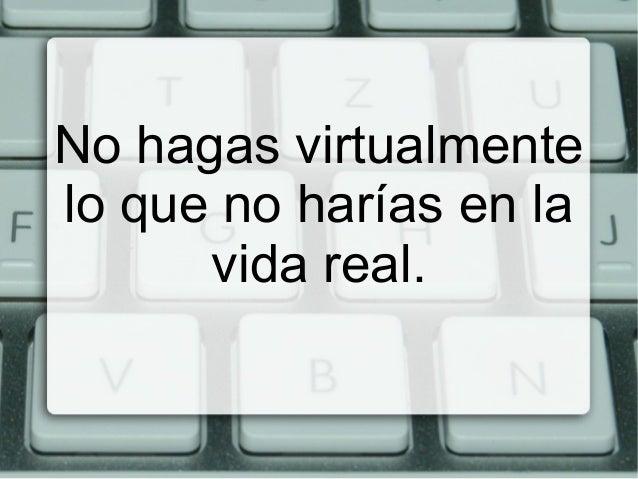 No hagas virtualmente lo que no harías en la vida real.