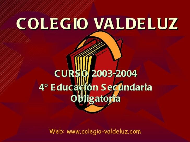COLEGIO VALDELUZ CURSO 2003-2004 4º Educación Secundaria Obligatoria Web: www.colegio-valdeluz.com