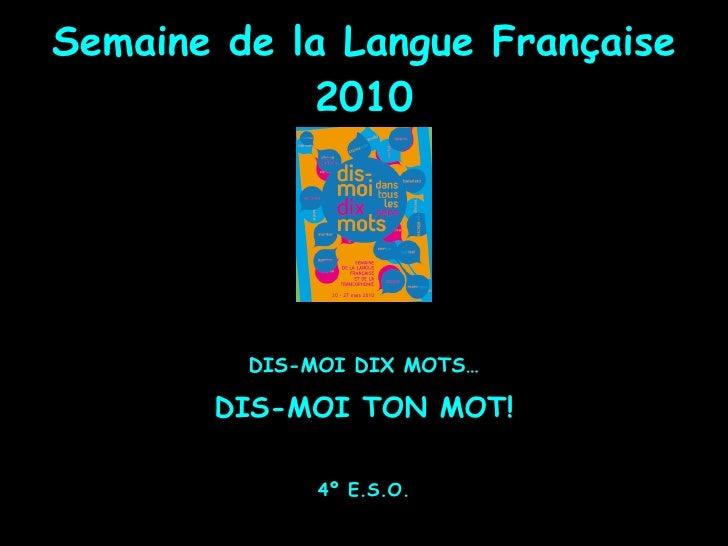 Semaine de la Langue Française 2010 <ul><li>DIS-MOI DIX MOTS… </li></ul><ul><li>DIS-MOI TON MOT! </li></ul><ul><li>4º E.S....
