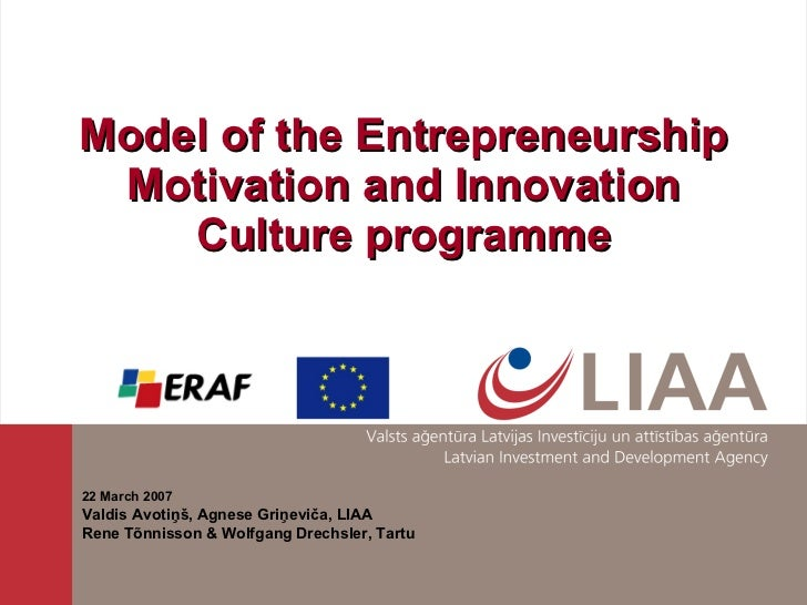 Model of the Entrepreneurship Motivation and Innovation Culture programme 22 March 2007 Valdis Avotiņš, Agnese Griņeviča, ...
