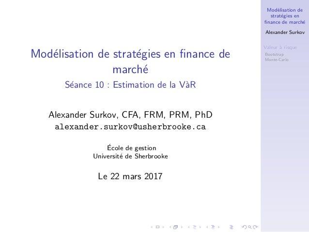 Mod´elisation de strat´egies en finance de march´e Alexander Surkov Valeur `a risque V`aR historique Bootstrap Monte-Carlo ...