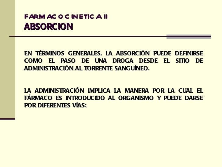 FARM AC O C INETIC A IIABSORCIONEN TÉRMINOS GENERALES, LA ABSORCIÓN PUEDE   DEFINIRSECOMO EL PASO DE UNA DROGA DESDE EL   ...