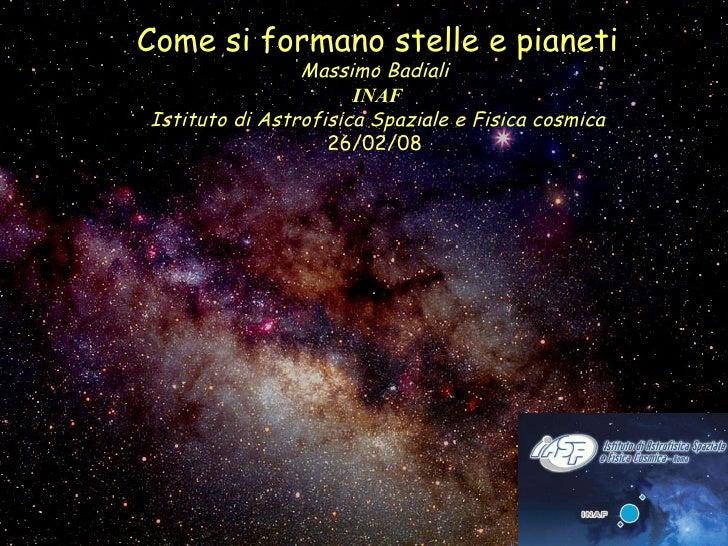 Come si formano stelle e pianeti Massimo Badiali  INAF Istituto di Astrofisica Spaziale e Fisica cosmica 26/02/08