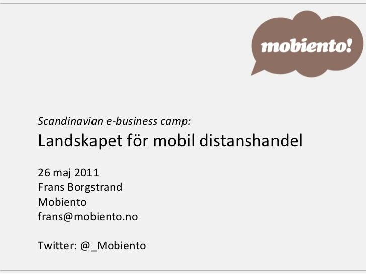 Scandinavian e-business camp: Landskapet för mobil distanshandel 26 maj 2011  Frans Borgstrand Mobiento [email_address] Tw...