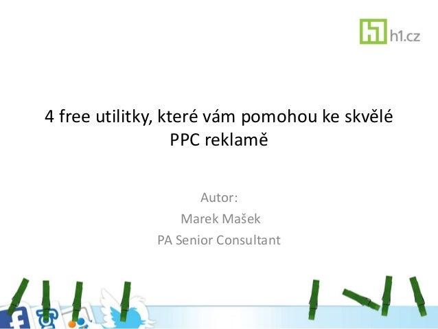 4 free utilitky, které vám pomohou ke skvělé PPC reklamě Autor: Marek Mašek PA Senior Consultant