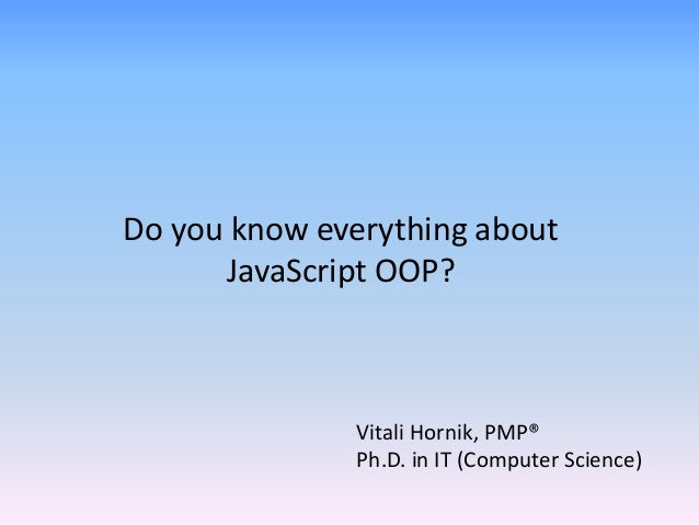 Vitali Hornik, PMP® Ph.D. in IT (Computer Science) Do you know everything about JavaScript OOP?