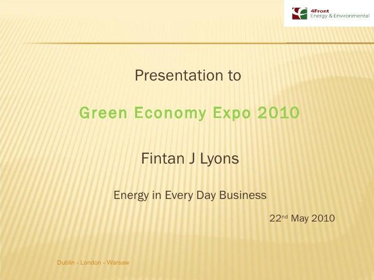 <ul><li>Presentation to  </li></ul><ul><li>Green Economy Expo 2010 </li></ul><ul><li>Fintan J Lyons </li></ul><ul><li>Ener...