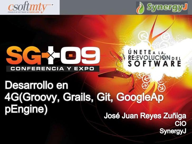 Desarrollo en 4G(Groovy, Grails, Git, GoogleAppEngine)<br />José Juan Reyes Zuñiga<br />CIO<br />SynergyJ<br />