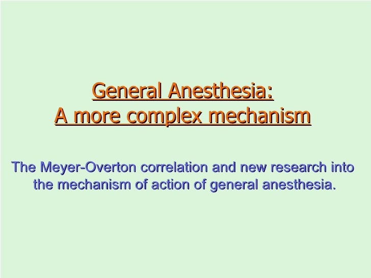 General Anesthesia: A more complex mechanism The Meyer-Overton correlation and new research into  the mechanism of action ...