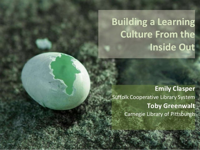 Building a Learning Culture From the Inside Out Emily Clasper Suffolk Cooperative Library System Toby Greenwalt Carnegie L...
