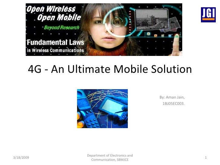 4G - An Ultimate Mobile Solution By: Aman Jain, 1BJ05EC003. 3/18/2009 Department of Electronics and Communication, SBMJCE
