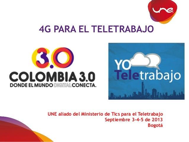 4G PARA EL TELETRABAJO UNE aliado del Ministerio de Tics para el Teletrabajo Septiembre 3-4-5 de 2013 Bogotá
