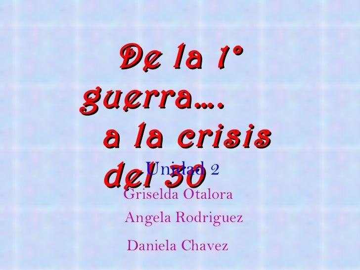 De la 1° guerra….   a la crisis del 30 Unidad 2 Griselda Otalora  Angela Rodriguez Daniela Chavez