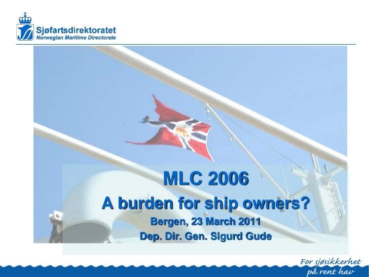 MLC 2006A burden for ship owners?      Bergen, 23 March 2011    Dep. Dir. Gen. Sigurd Gude