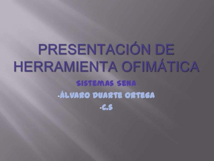 Presentación de herramienta ofimática<br />Sistemas Sena<br /><ul><li>Álvaro duarte ortega