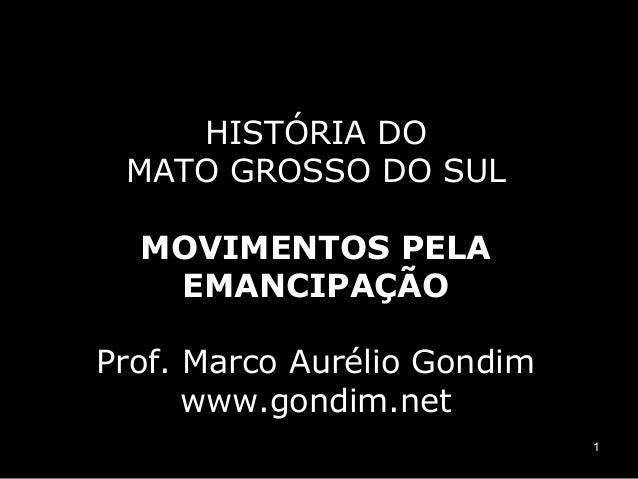 HISTÓRIA DO MATO GROSSO DO SUL MOVIMENTOS PELA EMANCIPAÇÃO Prof. Marco Aurélio Gondim www.gondim.net 1