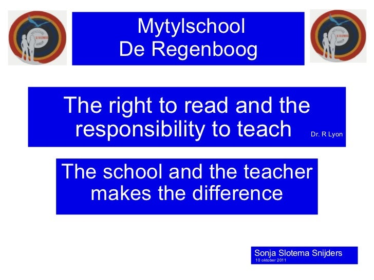 The right to read and the   responsibility to teach  Dr. R Lyon The school and the teacher makes the difference Mytylschoo...