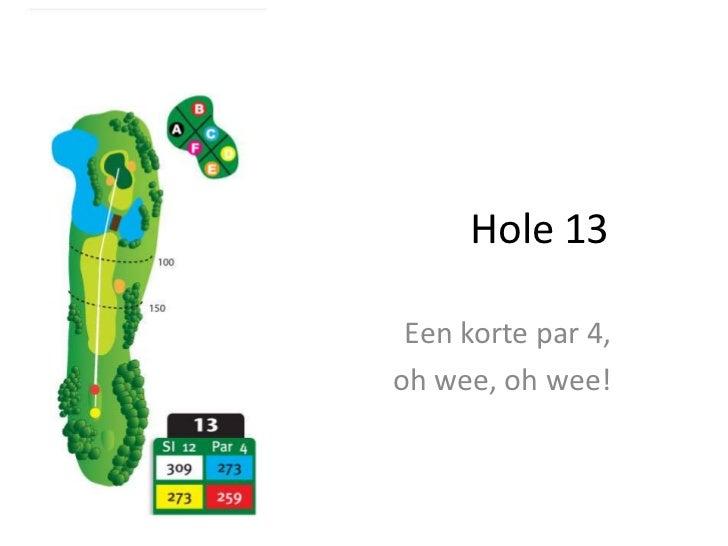 Hole 13<br />Een korte par 4, <br />oh wee, oh wee!<br />