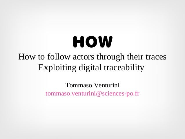 HOW How to follow actors through their traces Exploiting digital traceability Tommaso Venturini tommaso.venturini@sciences...