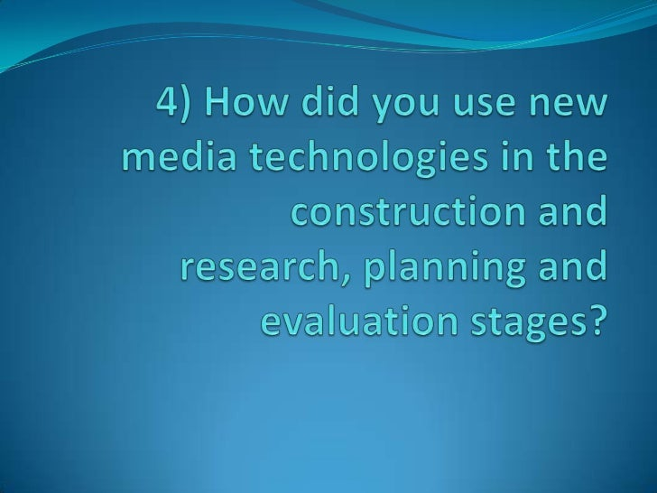 4) How did you use new media technologies in the construction and research, planning and evaluation stages? <br />