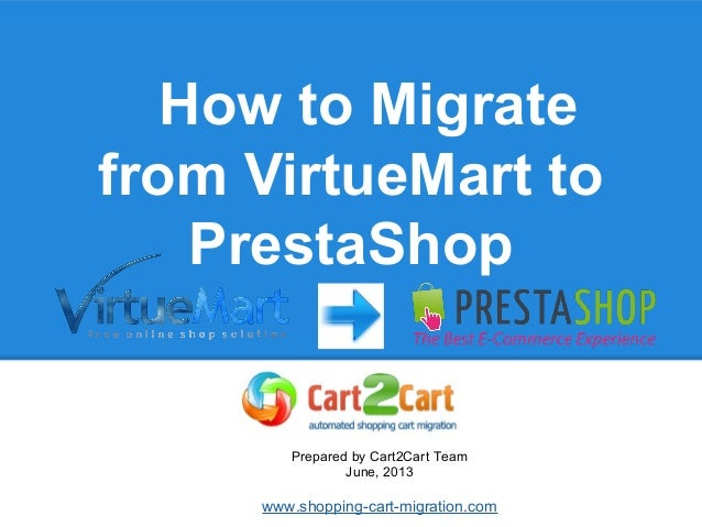 How to Migrate from VirtueMart to PrestaShop Prepared by Cart2Cart Team June, 2013 www.shopping-cart-migration.com
