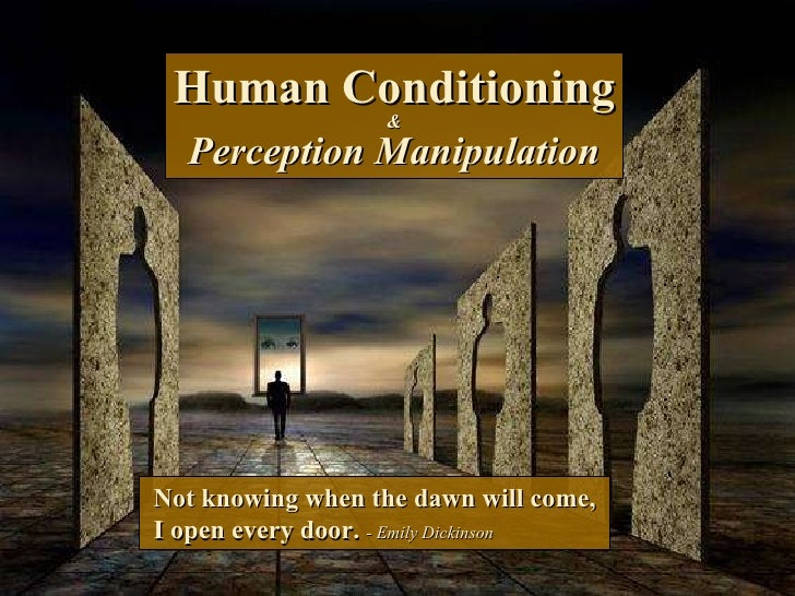 Human Conditioning & Perception Manipulation Not knowing when the dawn will come, I open every door.   - Emily Dickinson